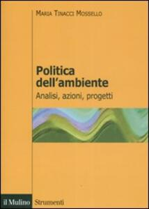 Politica dell'ambiente. Analisi, azioni, progetti - Maria Tinacci Mossello - copertina
