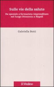 Sulle vie della salute. Da speziale a farmacista-imprenditore nel lungo Ottocento a Napoli - Gabriella Botti - copertina