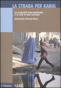 La strada per Kabul. La comunità internazionale e le crisi in Asia Centrale - Alessandro Minuto Rizzo - copertina