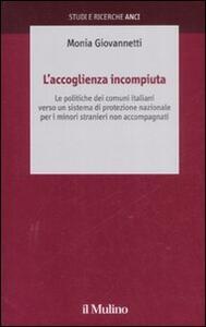 L' accoglienza incompiuta. Le politiche dei comuni italiani verso un sistema di protezione nazionale per i minori stranieri non accompagnati - Monia Giovannetti - copertina
