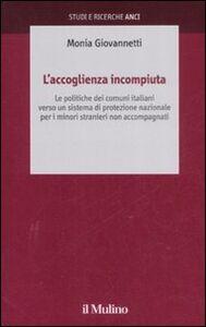 Libro L' accoglienza incompiuta. Le politiche dei comuni italiani verso un sistema di protezione nazionale per i minori stranieri non accompagnati Monia Giovannetti