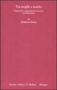 Libro Tra moglie e marito. Matrimoni e separazioni a Livorno nel Settecento Chiara La Rocca