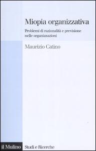 Miopia organizzativa. Problemi di razionalità e previsione nelle organizzazioni - Maurizio Catino - copertina