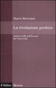 La rivoluzione perduta. Andrea Caffi nell'Europa del Novecento - Marco Bresciani - copertina