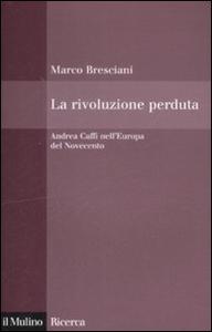 Libro La rivoluzione perduta. Andrea Caffi nell'Europa del Novecento Marco Bresciani