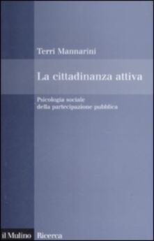 La cittadinanza attiva. Psicologia sociale della partecipazione pubblica - Terri Mannarini - copertina