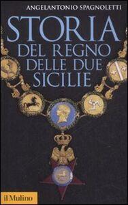 Foto Cover di Storia del Regno delle Due Sicilie, Libro di Angelantonio Spagnoletti, edito da Il Mulino