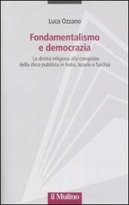 Libro Fondamentalismo e democrazia. La destra religiosa alla conquista della sfera pubblica in India, Israele e Turchia Luca Ozzano