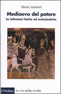 Medioevo del potere. Le istituzioni laiche ed ecclesiastiche - Mario Ascheri - copertina