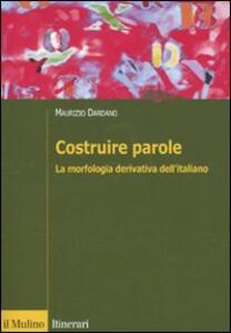 Costruire parole. La morfologia derivativa dell'italiano - Maurizio Dardano - copertina