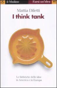 Foto Cover di I think tank. Le fabbriche delle idee in America e in Europa, Libro di Mattia Diletti, edito da Il Mulino