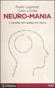 Neuro-mania. Il cervello non spiega chi siamo - Paolo Legrenzi,Carlo Umiltà - copertina