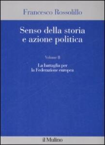 Senso della storia e azione politica. Vol. 2: La battaglia per la Federazione europea. - Francesco Rossolillo - copertina