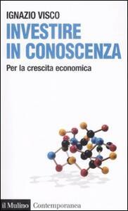 Investire in conoscenza. Per la crescita economica - Ignazio Visco - copertina