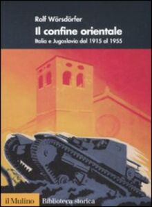 Libro Il confine orientale. Italia e Jugoslavia dal 1915 al 1955 Rolf Wörsdörfer