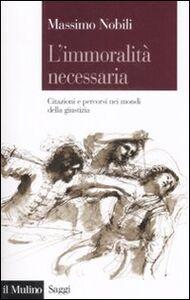 Foto Cover di L' immoralità necessaria. Citazioni e percorsi nei mondi della giustizia, Libro di Massimo Nobili, edito da Il Mulino
