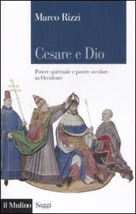 Cesare e Dio. Potere spirituale e potere secolare in Occidente - Marco Rizzi - copertina