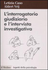 L' interrogatorio giudiziario e l'intervista investigativa. Metodi e tecniche di conduzione