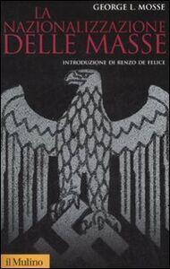 Libro La nazionalizzazione delle masse. Simbolismo politico e movimenti di massa in Germania (1815-1933) George L. Mosse