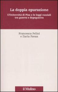 La doppia epurazione. L'Università di Pisa e le leggi razziali tra guerra e dopoguerra - Francesca Pelini,Ilaria Pavan - copertina