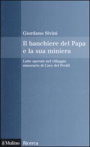 Il banchiere del Papa e la sua miniera. Lotte operaie nel villaggio minerario di Cave del Predil - Giordano Sivini - copertina