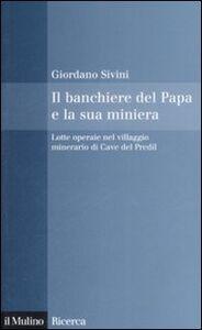 Libro Il banchiere del Papa e la sua miniera. Lotte operaie nel villaggio minerario di Cave del Predil Giordano Sivini