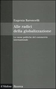 Alle radici della globalizzazione. Le cause politiche del commercio internazionale - Eugenia Baroncelli - copertina