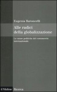 Foto Cover di Alle radici della globalizzazione. Le cause politiche del commercio internazionale, Libro di Eugenia Baroncelli, edito da Il Mulino