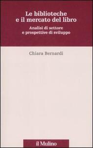 Le biblioteche e il mercato del libro. Analisi del settore e prospettive di sviluppo - Chiara Bernardi - copertina
