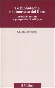 Libro Le biblioteche e il mercato del libro. Analisi del settore e prospettive di sviluppo Chiara Bernardi