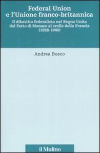 Federal union e l'unione franco-britannica. Il dibattito federalista nel Regno Unito dal patto di Monaco al crollo della Francia (1938-1940) - Andrea Bosco - copertina