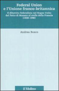 Libro Federal union e l'unione franco-britannica. Il dibattito federalista nel Regno Unito dal patto di Monaco al crollo della Francia (1938-1940) Andrea Bosco