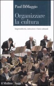 Organizzare la cultura. Imprenditoria, istituzioni e beni culturali - Paul DiMaggio - copertina