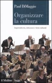 Organizzare la cultura. Imprenditoria, istituzioni e beni culturali