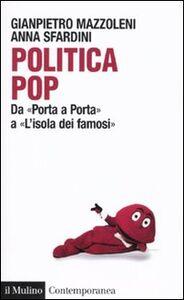 Libro Politica pop. Da «Porta a porta» a «L'isola dei famosi» Gianpietro Mazzoleni , Anna Sfardini