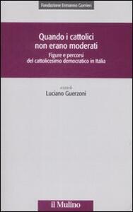 Quando i cattolici non erano moderati. Figure e percorsi del cattolicesimo democratico in Italia - copertina