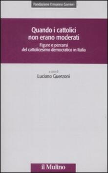 Quando i cattolici non erano moderati. Figure e percorsi del cattolicesimo democratico in Italia.pdf