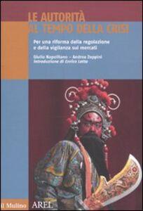 Libro Le autorità al tempo della crisi. Per una riforma della regolazione e della vigilanza sui mercati Giulio Napolitano , Andrea Zoppini