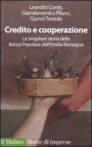 Libro Credito e cooperazione. La singolare storia della Banca Popolare dell'Emilila Romagna Leandro Conte , Giandomenico Piluso , Gianni Toniolo