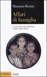Affari di famiglia. La parentela nella letteratura e nella cultura antica - Maurizio Bettini - copertina
