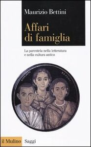 Libro Affari di famiglia. La parentela nella letteratura e nella cultura antica Maurizio Bettini