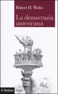 Foto Cover di La democrazia americana, Libro di Robert H. Wiebe, edito da Il Mulino