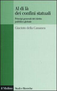 Libro Al di là dei confini statuali. Principi generali del diritto pubblico globale Giacinto Della Cananea