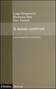 Il danno antitrust. Una prospettiva economica - Luigi Prosperetti,Eleonora Pani,Ines Tomasi - copertina