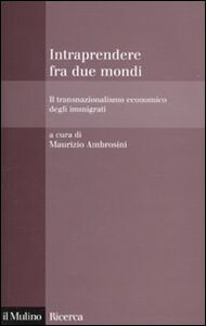 Libro Intraprendere tra due mondi. Il transnazionalismo economico degli immigrati