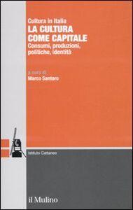 Libro La cultura come capitale. Consumi, produzioni, politiche, identità