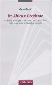 Tra Africa e Occidente. Il cardinal Massaja e la missione cattolica in Etiopia nella coscienza e nella politica europee - Mauro Forno - copertina