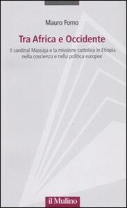 Libro Tra Africa e Occidente. Il cardinal Massaja e la missione cattolica in Etiopia nella coscienza e nella politica europee Mauro Forno