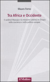 Tra Africa e Occidente. Il cardinal Massaja e la missione cattolica in Etiopia nella coscienza e nella politica europee