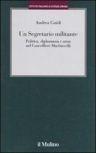 Libro Un segretario militante. Politica, diplomazia e armi nel cancelliere Machiavelli Andrea Guidi
